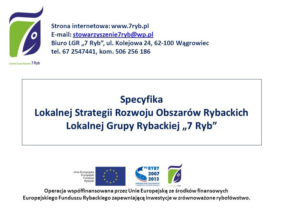 Specyfika Lokalnej Strategii Rozwoju Obszarów Rybackich Lokalnej Grupy Rybackiej 7 Ryb Operacja współfinansowana przez Unie Europejską ze środków fina