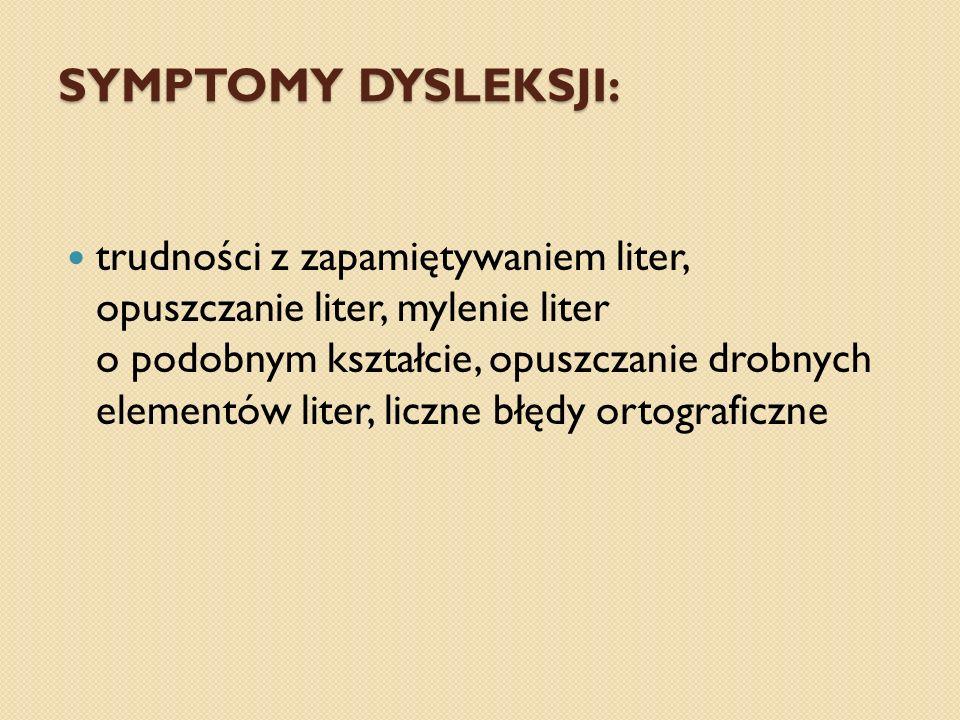 trudności z zapamiętywaniem liter, opuszczanie liter, mylenie liter o podobnym kształcie, opuszczanie drobnych elementów liter, liczne błędy ortograficzne SYMPTOMY DYSLEKSJI: