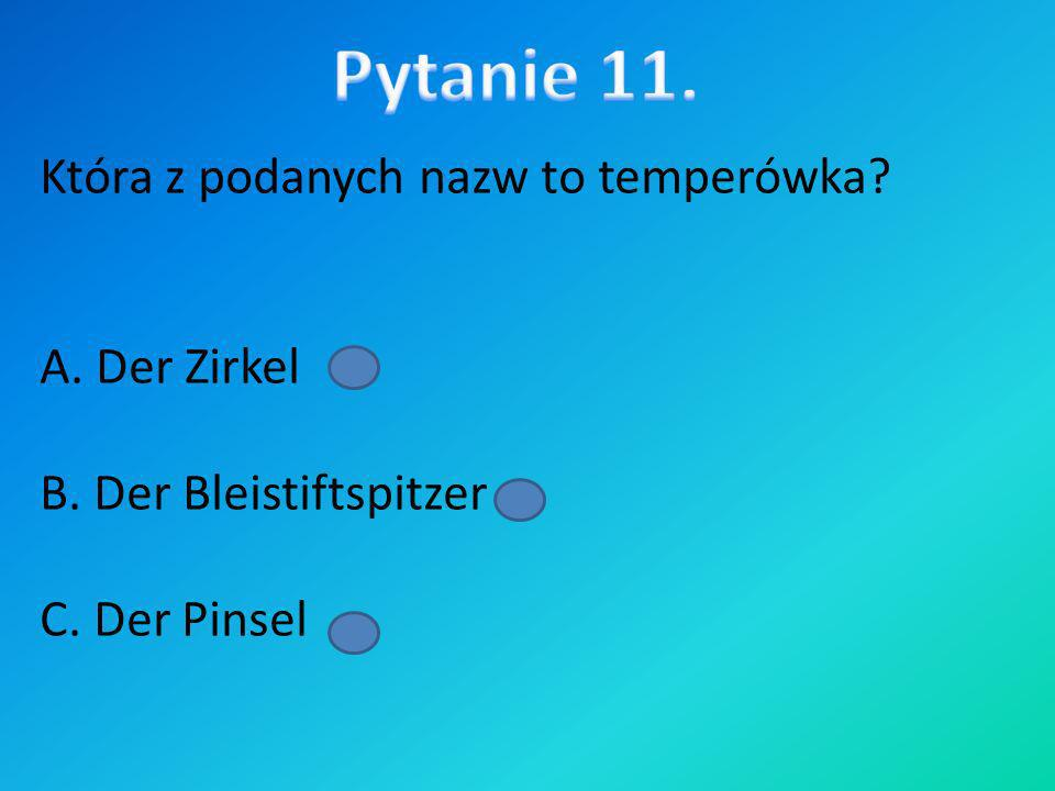 Która z podanych nazw to temperówka? A. Der Zirkel B. Der Bleistiftspitzer C. Der Pinsel