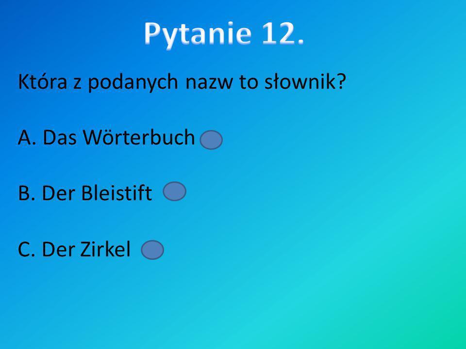 Która z podanych nazw to słownik? A. Das Wörterbuch B. Der Bleistift C. Der Zirkel