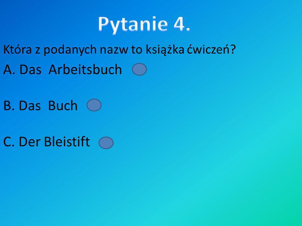 Która z podanych nazw to książka ćwiczeń? A. Das Arbeitsbuch B. Das Buch C. Der Bleistift