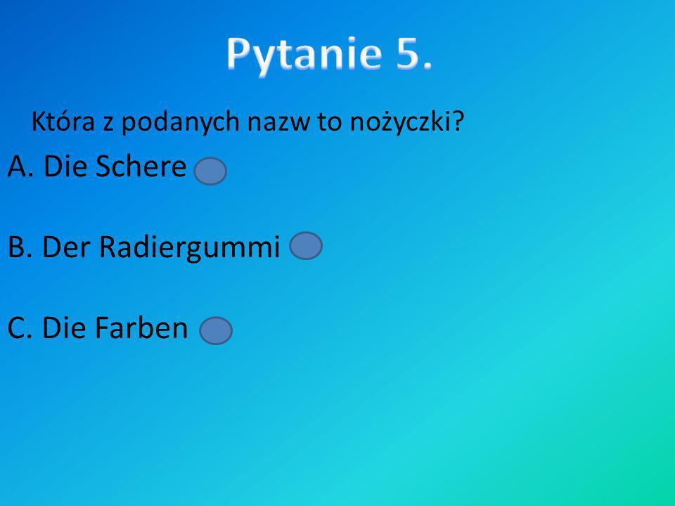 Która z podanych nazw to linijka ? A. Das Lineal B. Der Pinsel C. Die Schere
