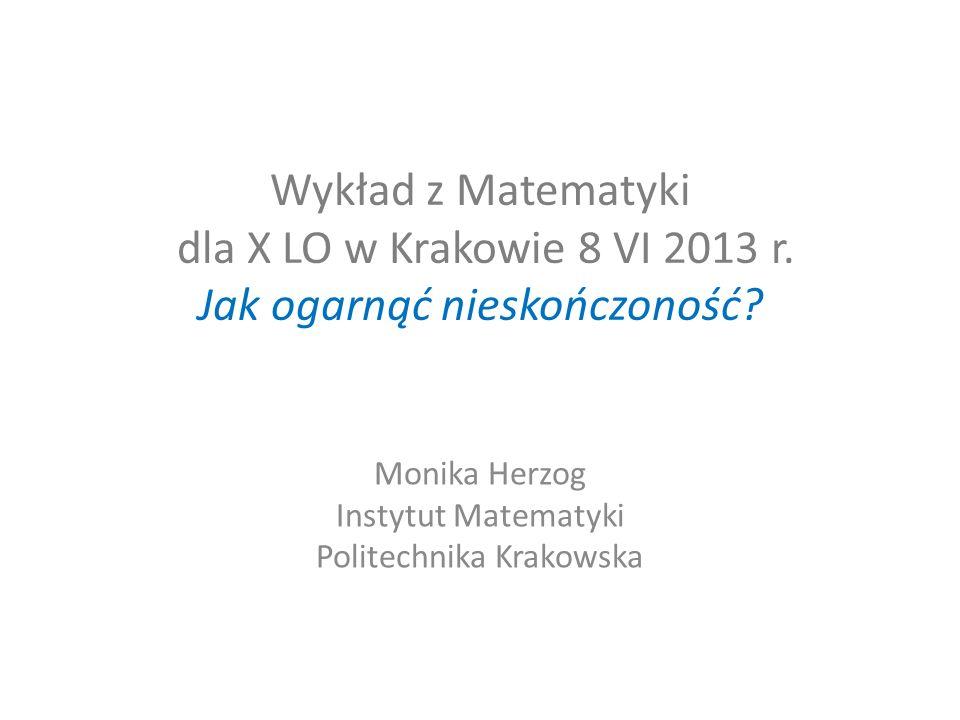 Wykład z Matematyki dla X LO w Krakowie 8 VI 2013 r. Jak ogarnąć nieskończoność? Monika Herzog Instytut Matematyki Politechnika Krakowska