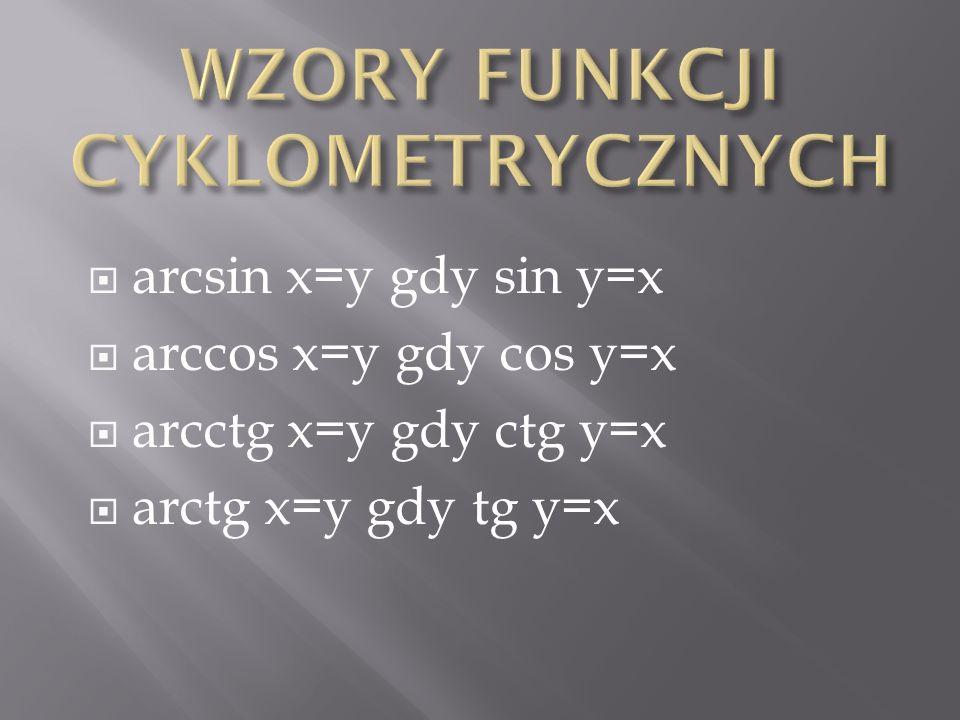 arcsin x=y gdy sin y=x arccos x=y gdy cos y=x arcctg x=y gdy ctg y=x arctg x=y gdy tg y=x