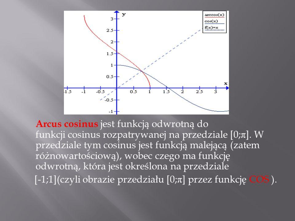 Arcus cosinus jest funkcją odwrotną do funkcji cosinus rozpatrywanej na przedziale [0; π ]. W przedziale tym cosinus jest funkcją malejącą (zatem różn