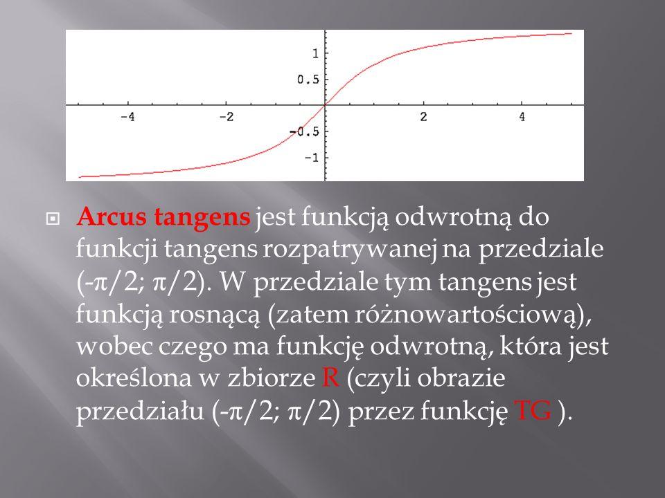 Arcus tangens jest funkcją odwrotną do funkcji tangens rozpatrywanej na przedziale (- π /2; π /2 ). W przedziale tym tangens jest funkcją rosnącą (zat