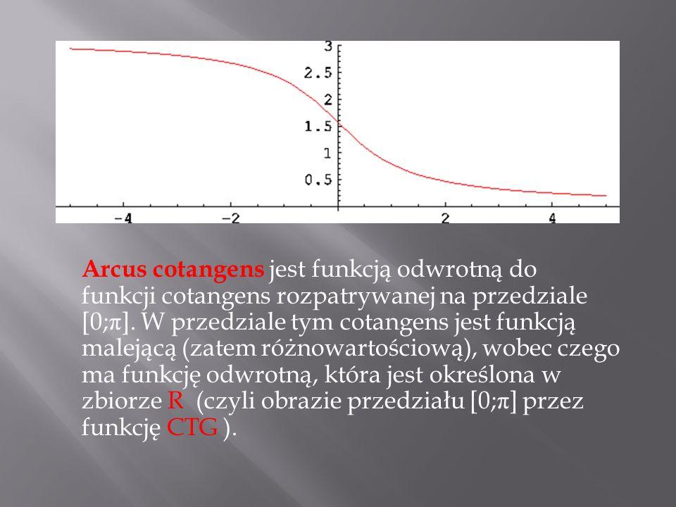 Arcus cotangens jest funkcją odwrotną do funkcji cotangens rozpatrywanej na przedziale [0; π ]. W przedziale tym cotangens jest funkcją malejącą (zate