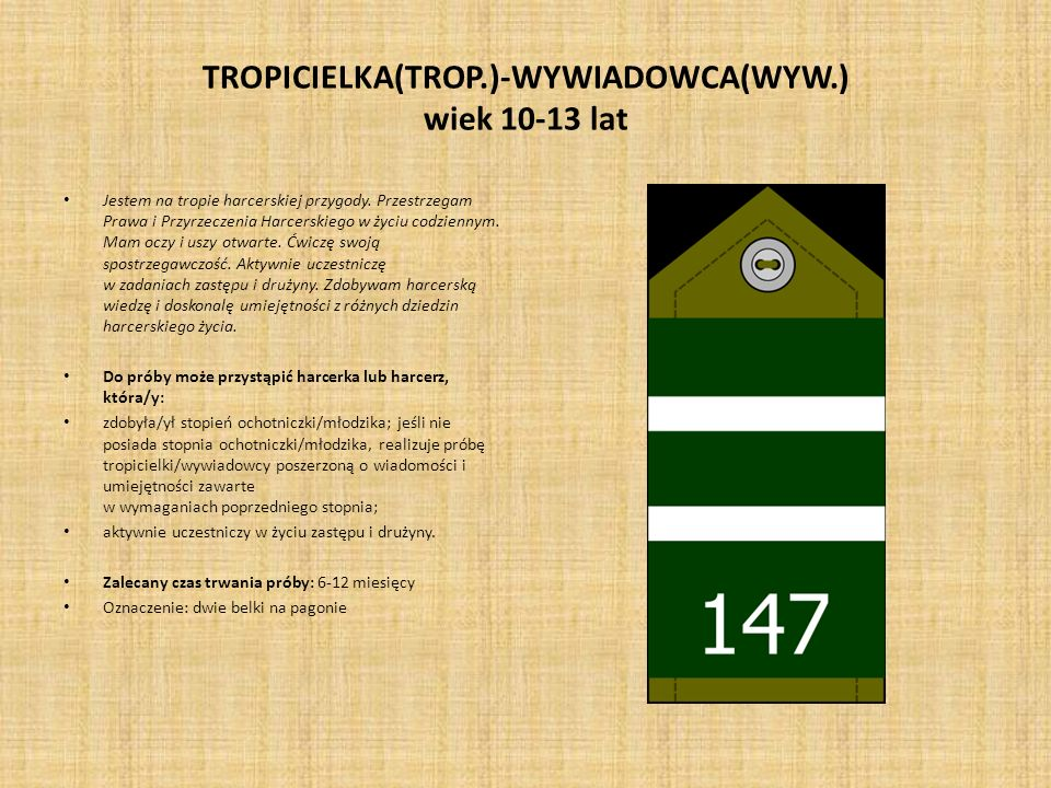 TROPICIELKA(TROP.)-WYWIADOWCA(WYW.) wiek 10-13 lat Jestem na tropie harcerskiej przygody. Przestrzegam Prawa i Przyrzeczenia Harcerskiego w życiu codz