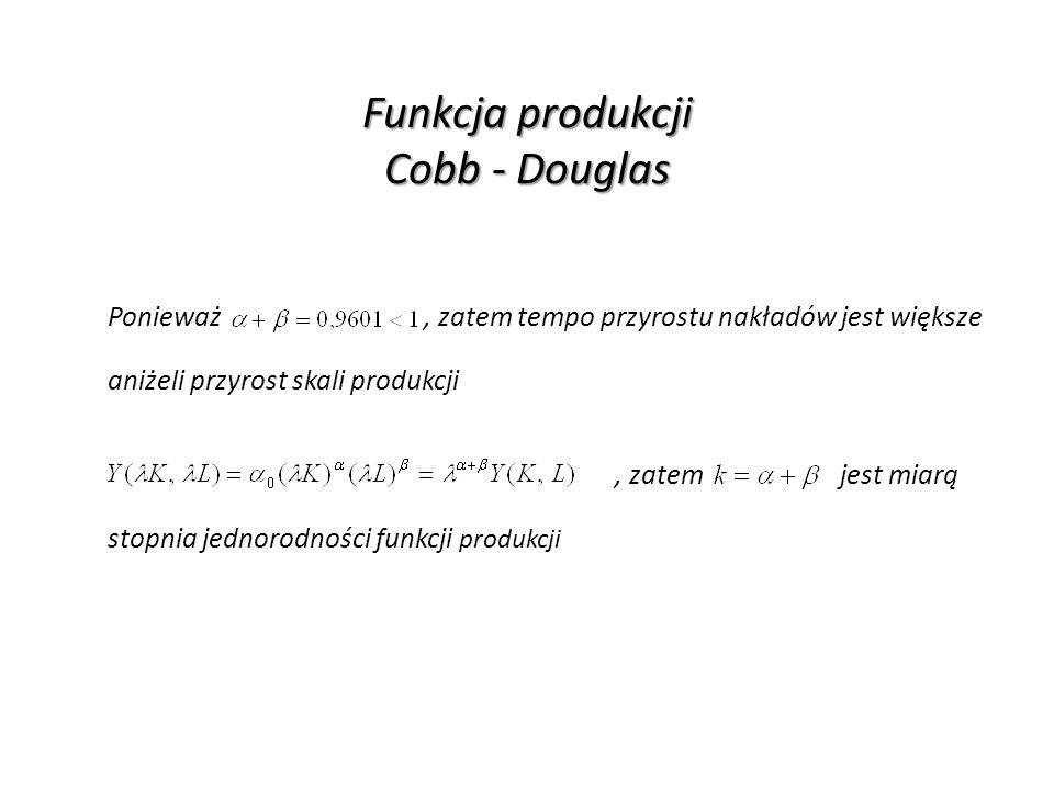 Funkcja produkcji Cobb - Douglas Ponieważ, zatem tempo przyrostu nakładów jest większe aniżeli przyrost skali produkcji, zatem jest miarą stopnia jedn