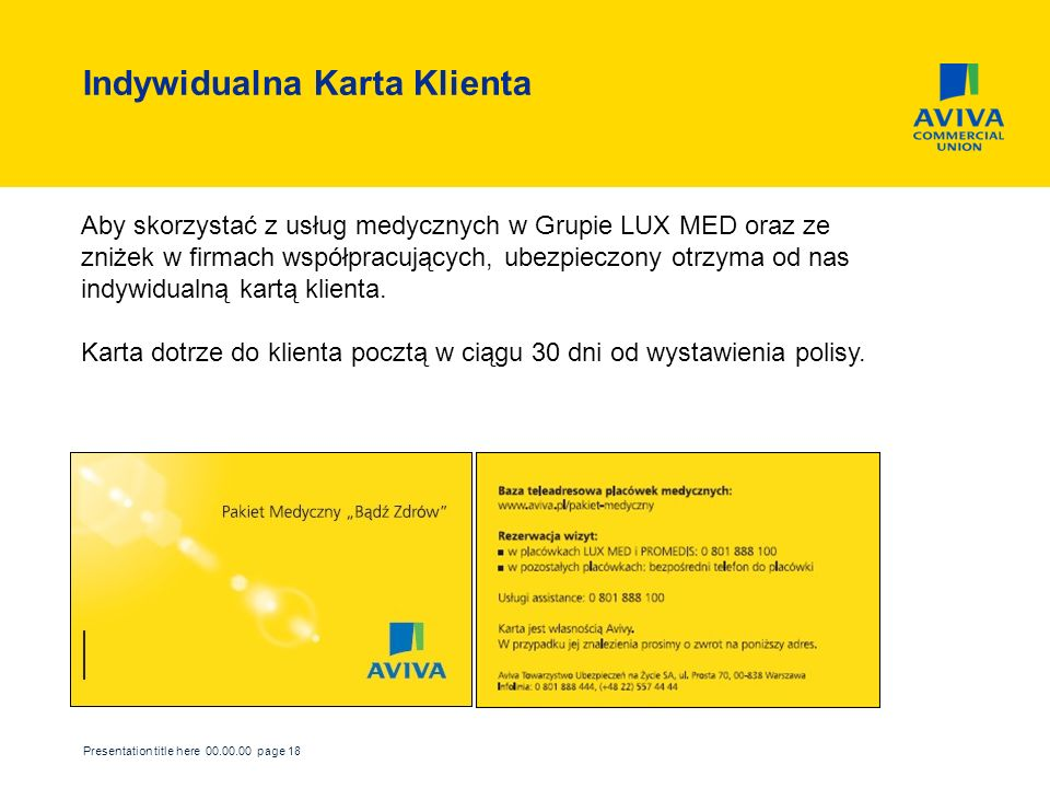 Presentation title here 00.00.00 page 18 Indywidualna Karta Klienta Aby skorzystać z usług medycznych w Grupie LUX MED oraz ze zniżek w firmach współpracujących, ubezpieczony otrzyma od nas indywidualną kartą klienta.