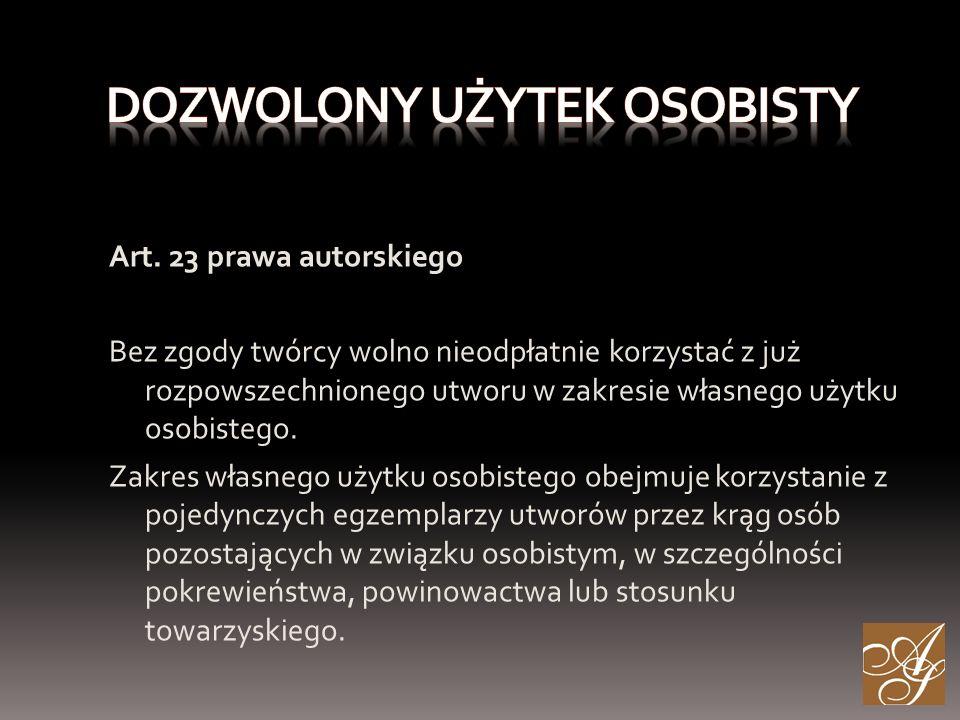 Art. 23 prawa autorskiego Bez zgody twórcy wolno nieodpłatnie korzystać z już rozpowszechnionego utworu w zakresie własnego użytku osobistego. Zakres