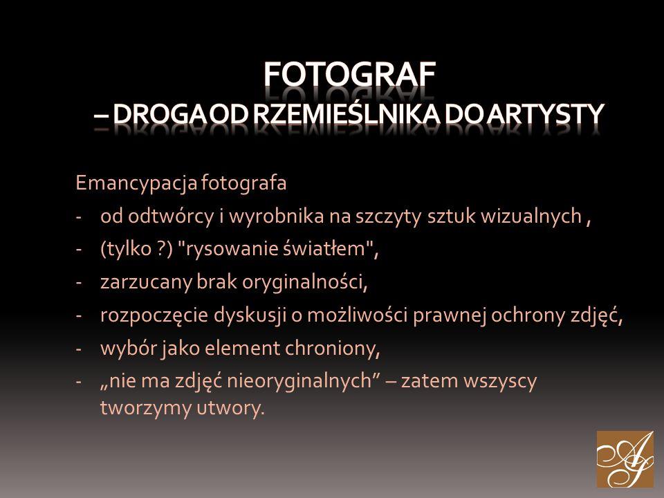 Emancypacja fotografa - od odtwórcy i wyrobnika na szczyty sztuk wizualnych, - (tylko ) rysowanie światłem , - zarzucany brak oryginalności, - rozpoczęcie dyskusji o możliwości prawnej ochrony zdjęć, - wybór jako element chroniony, - nie ma zdjęć nieoryginalnych – zatem wszyscy tworzymy utwory.