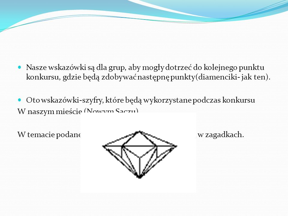 Nasze wskazówki są dla grup, aby mogły dotrzeć do kolejnego punktu konkursu, gdzie będą zdobywać następnę punkty(diamenciki- jak ten). Oto wskazówki-s