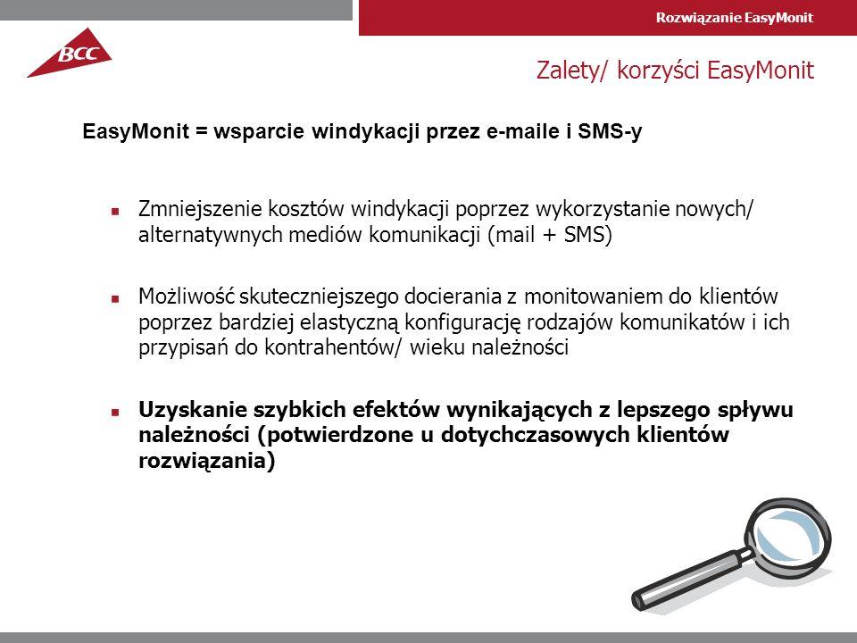 Rozwiązanie EasyMonit Zalety/ korzyści EasyMonit Zmniejszenie kosztów windykacji poprzez wykorzystanie nowych/ alternatywnych mediów komunikacji (mail + SMS) Możliwość skuteczniejszego docierania z monitowaniem do klientów poprzez bardziej elastyczną konfigurację rodzajów komunikatów i ich przypisań do kontrahentów/ wieku należności Uzyskanie szybkich efektów wynikających z lepszego spływu należności (potwierdzone u dotychczasowych klientów rozwiązania) EasyMonit = wsparcie windykacji przez e-maile i SMS-y