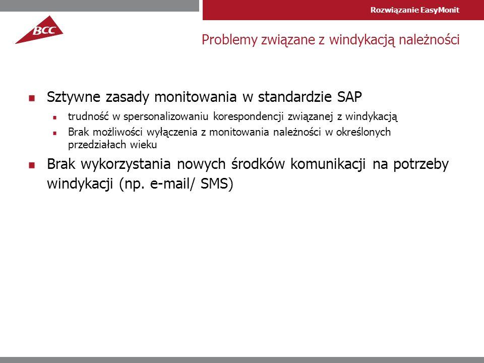 Rozwiązanie EasyMonit Problemy związane z windykacją należności Sztywne zasady monitowania w standardzie SAP trudność w spersonalizowaniu korespondencji związanej z windykacją Brak możliwości wyłączenia z monitowania należności w określonych przedziałach wieku Brak wykorzystania nowych środków komunikacji na potrzeby windykacji (np.