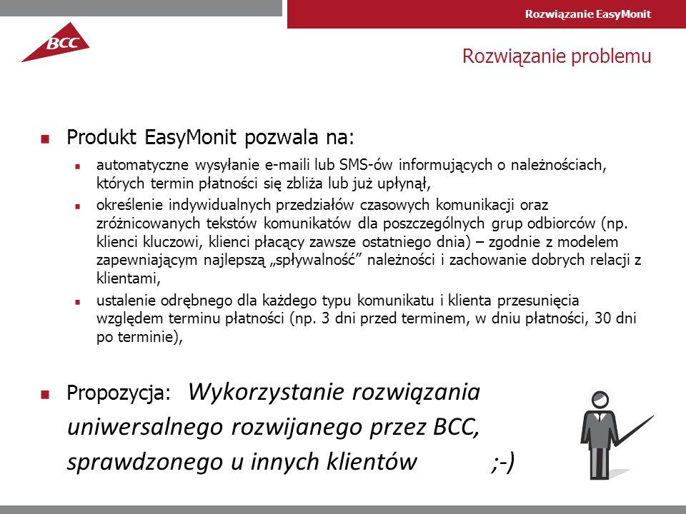 Rozwiązanie EasyMonit Rozwiązanie problemu Produkt EasyMonit pozwala na: automatyczne wysyłanie e-maili lub SMS-ów informujących o należnościach, których termin płatności się zbliża lub już upłynął, określenie indywidualnych przedziałów czasowych komunikacji oraz zróżnicowanych tekstów komunikatów dla poszczególnych grup odbiorców (np.