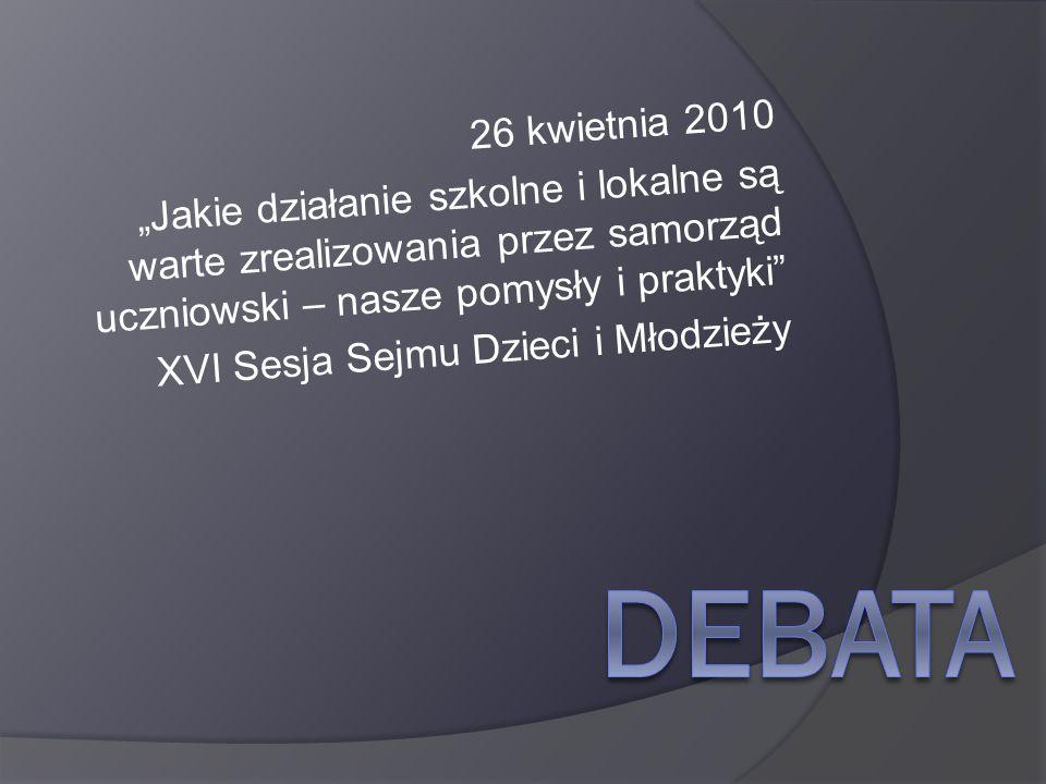 26 kwietnia 2010 Jakie działanie szkolne i lokalne są warte zrealizowania przez samorząd uczniowski – nasze pomysły i praktyki XVI Sesja Sejmu Dzieci