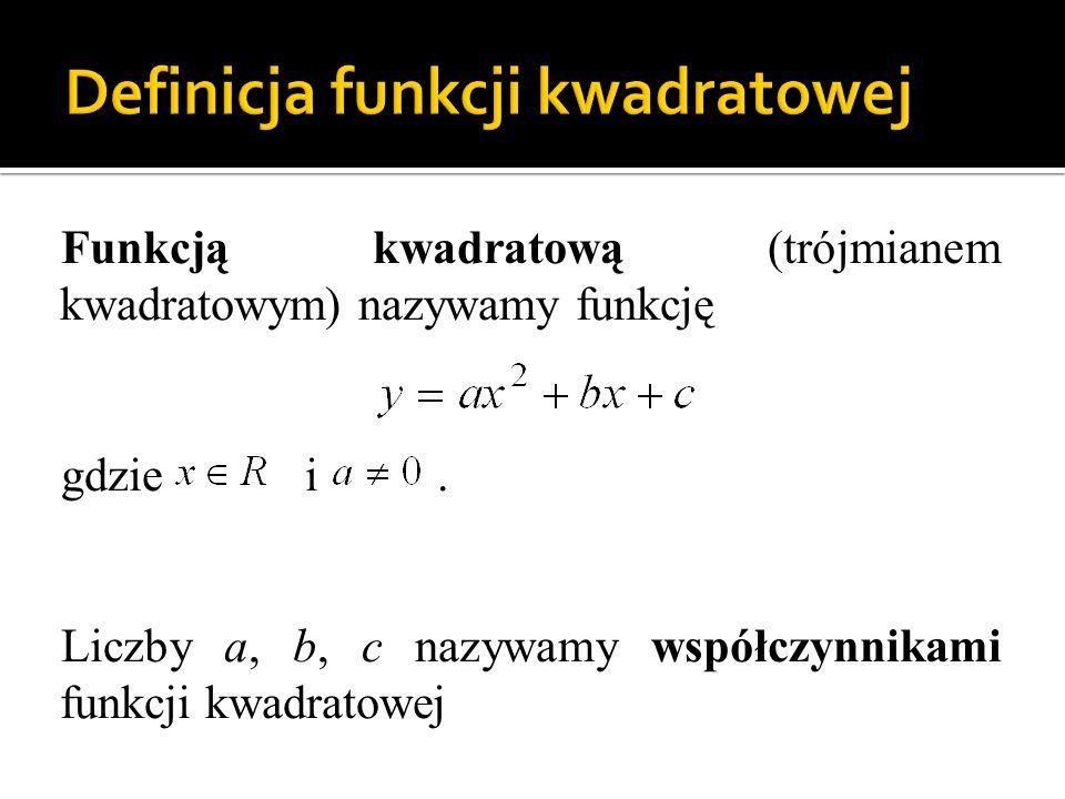 Funkcją kwadratową (trójmianem kwadratowym) nazywamy funkcję gdzie i. Liczby a, b, c nazywamy współczynnikami funkcji kwadratowej