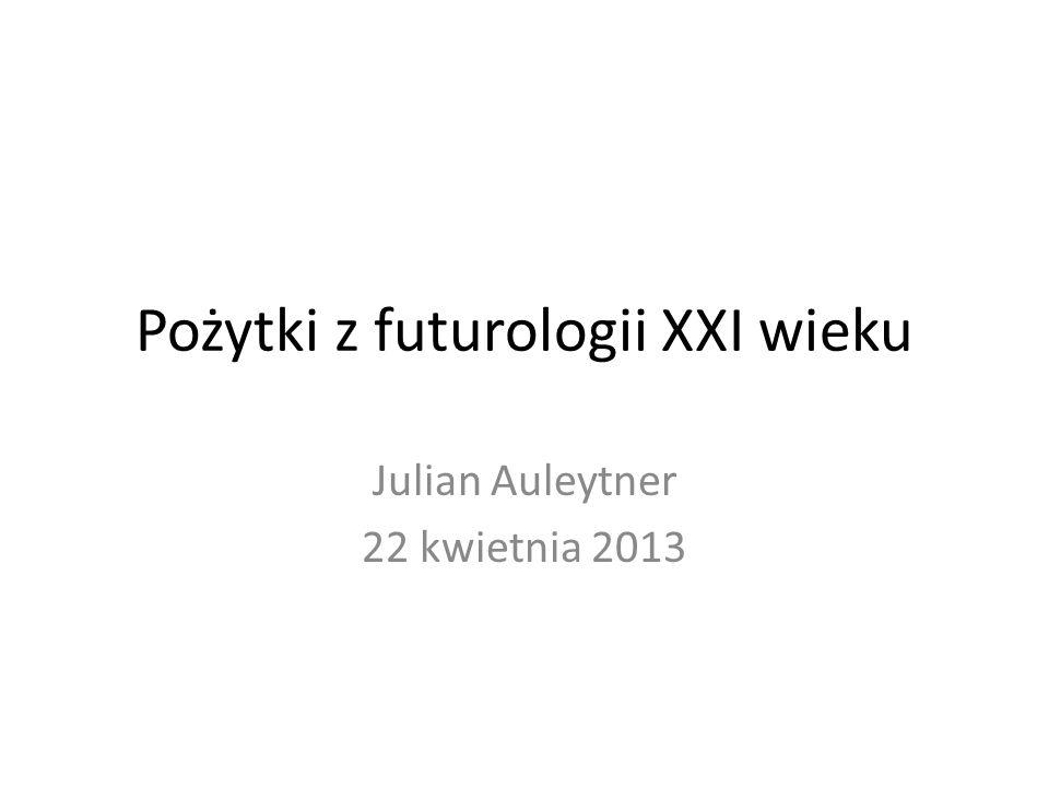 Pożytki z futurologii XXI wieku Julian Auleytner 22 kwietnia 2013