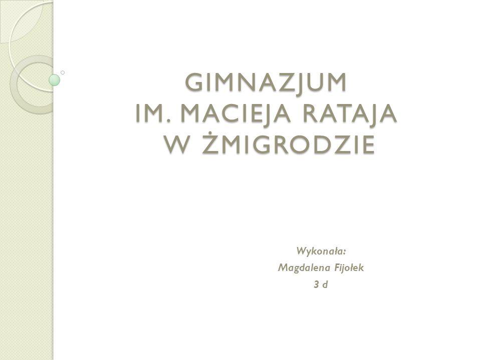 GIMNAZJUM IM. MACIEJA RATAJA W ŻMIGRODZIE Wykonała: Magdalena Fijołek 3 d