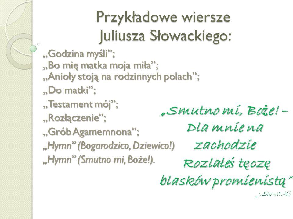 Przykładowe wiersze Juliusza Słowackiego:,,Godzina myśli;,,Bo mię matka moja miła;,,Anioły stoją na rodzinnych polach;,,Do matki; Testament mój;,,Rozł