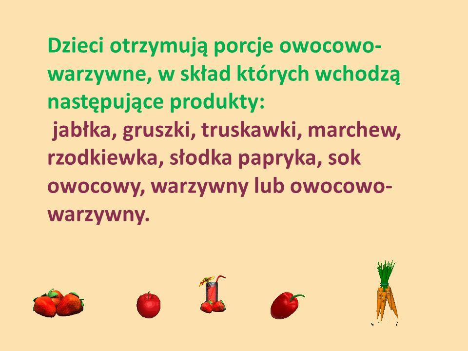 Dzieci otrzymują porcje owocowo- warzywne, w skład których wchodzą następujące produkty: jabłka, gruszki, truskawki, marchew, rzodkiewka, słodka papryka, sok owocowy, warzywny lub owocowo- warzywny.