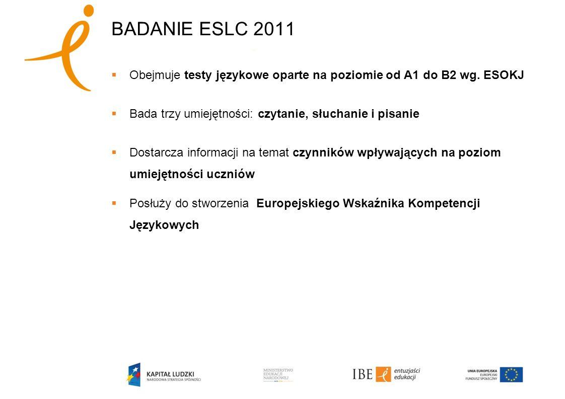 BADANIE ESLC 2011 Obejmuje testy językowe oparte na poziomie od A1 do B2 wg. ESOKJ Bada trzy umiejętności: czytanie, słuchanie i pisanie Dostarcza inf