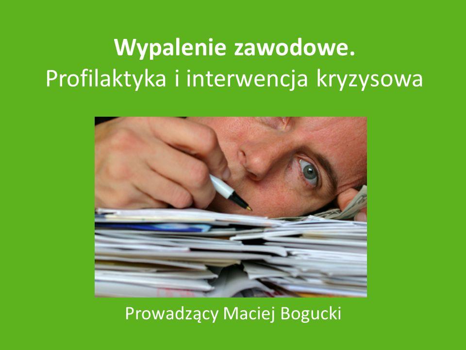 Wypalenie zawodowe. Profilaktyka i interwencja kryzysowa Prowadzący Maciej Bogucki
