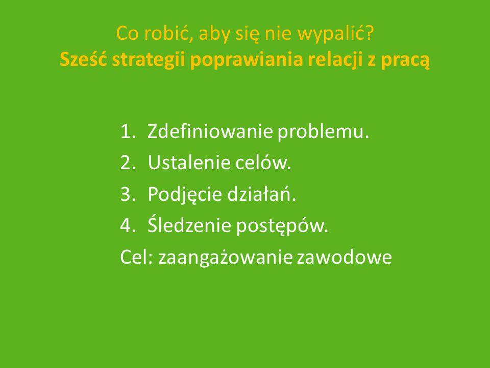 1.Zdefiniowanie problemu. 2.Ustalenie celów. 3.Podjęcie działań. 4.Śledzenie postępów. Cel: zaangażowanie zawodowe Co robić, aby się nie wypalić? Sześ