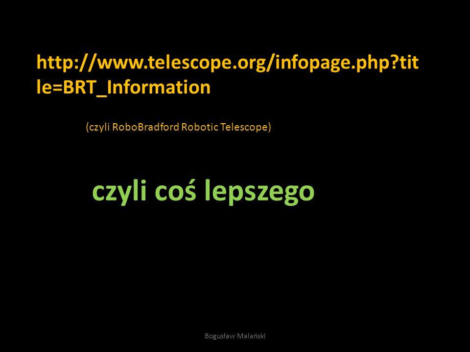 http://www.telescope.org/infopage.php tit le=BRT_Information czyli coś lepszego (czyli RoboBradford Robotic Telescope) Bogusław Malański