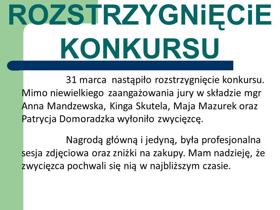 ROZSTRZYGNiĘCiE KONKURSU 31 marca nastąpiło rozstrzygnięcie konkursu. Mimo niewielkiego zaangażowania jury w składzie mgr Anna Mandzewska, Kinga Skute