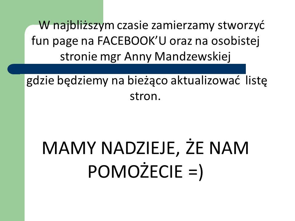 W najbliższym czasie zamierzamy stworzyć fun page na FACEBOOKU oraz na osobistej stronie mgr Anny Mandzewskiej gdzie będziemy na bieżąco aktualizować