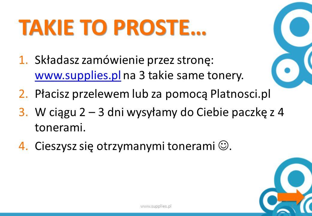 TAKIE TO PROSTE… 1.Składasz zamówienie przez stronę: www.supplies.pl na 3 takie same tonery.
