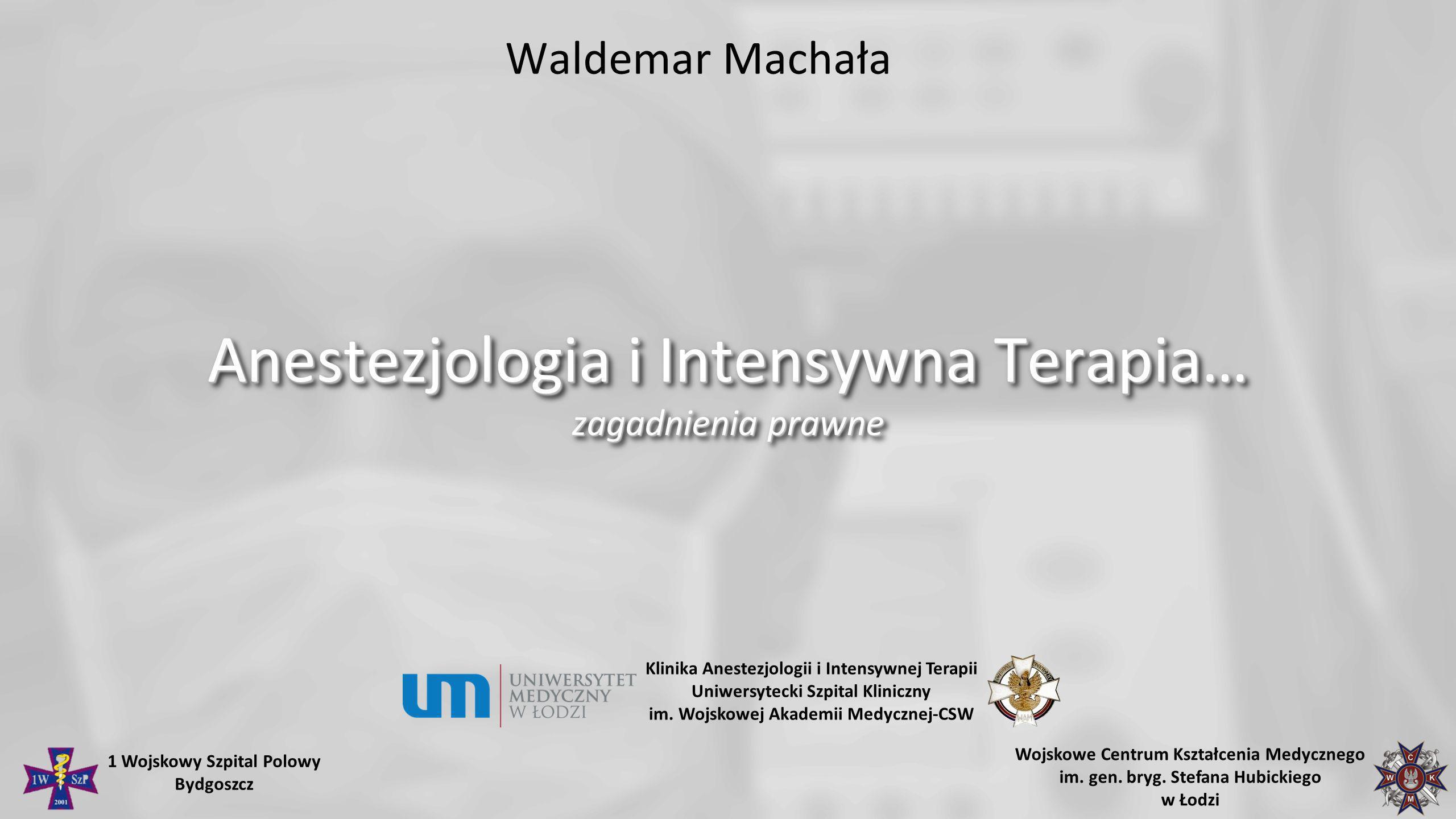 Waldemar Machała Anestezjologia i Intensywna Terapia… zagadnienia prawne Klinika Anestezjologii i Intensywnej Terapii Uniwersytecki Szpital Kliniczny