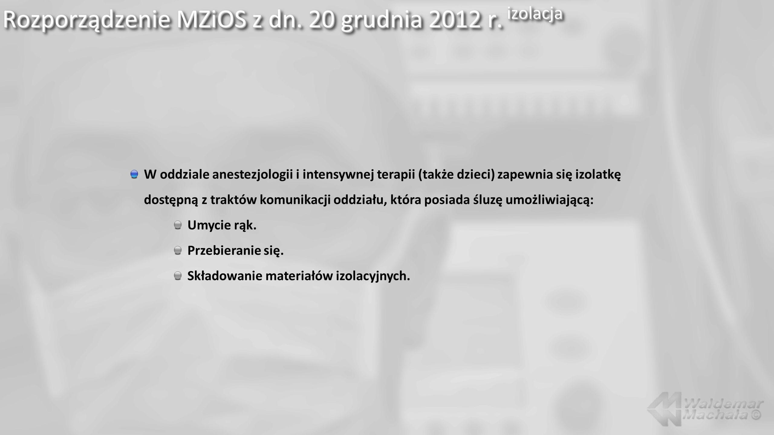 Rozporządzenie MZiOS z dn. 20 grudnia 2012 r. izolacja W oddziale anestezjologii i intensywnej terapii (także dzieci) zapewnia się izolatkę dostępną z