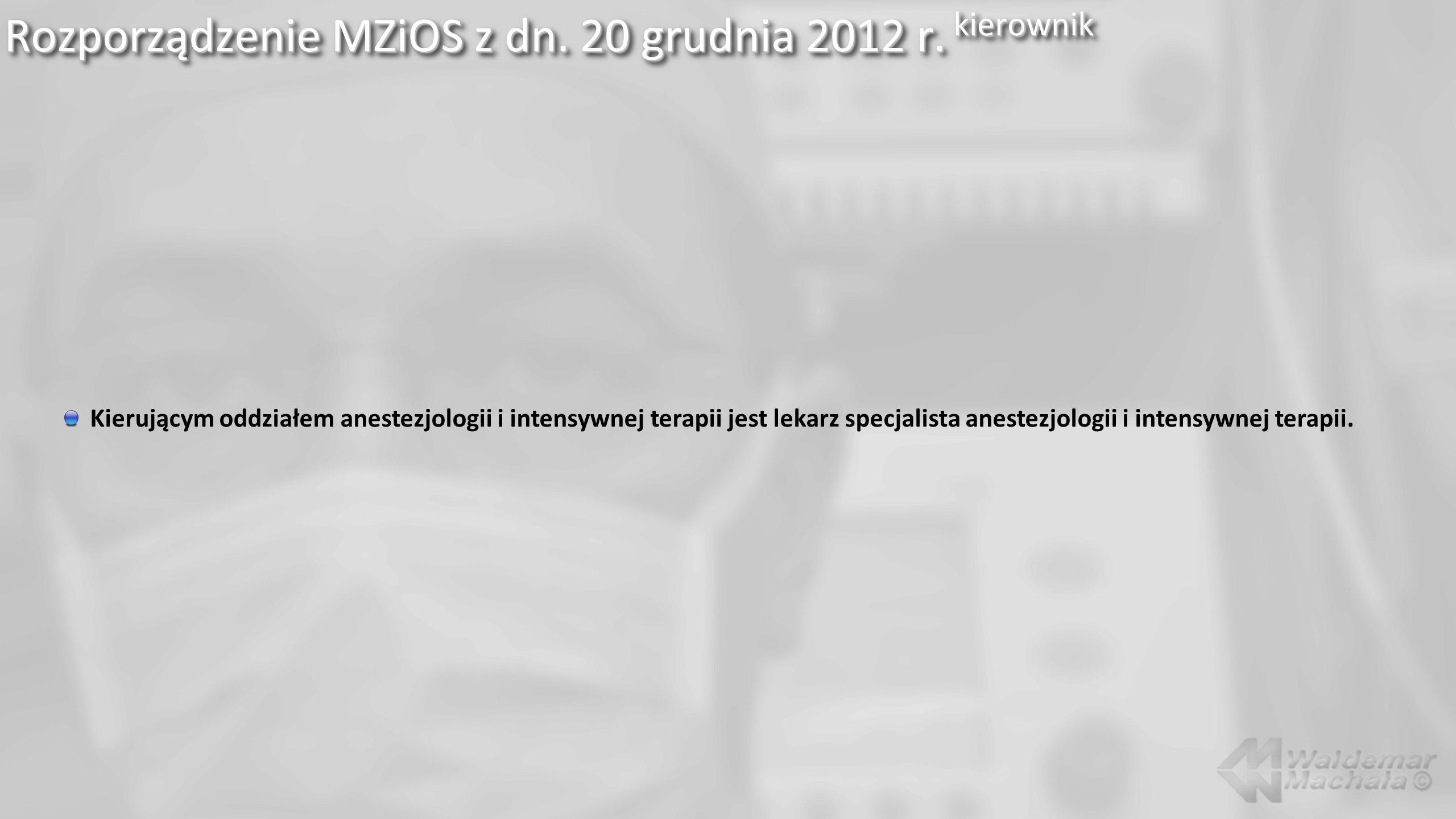 Rozporządzenie MZiOS z dn. 20 grudnia 2012 r. kierownik Kierującym oddziałem anestezjologii i intensywnej terapii jest lekarz specjalista anestezjolog