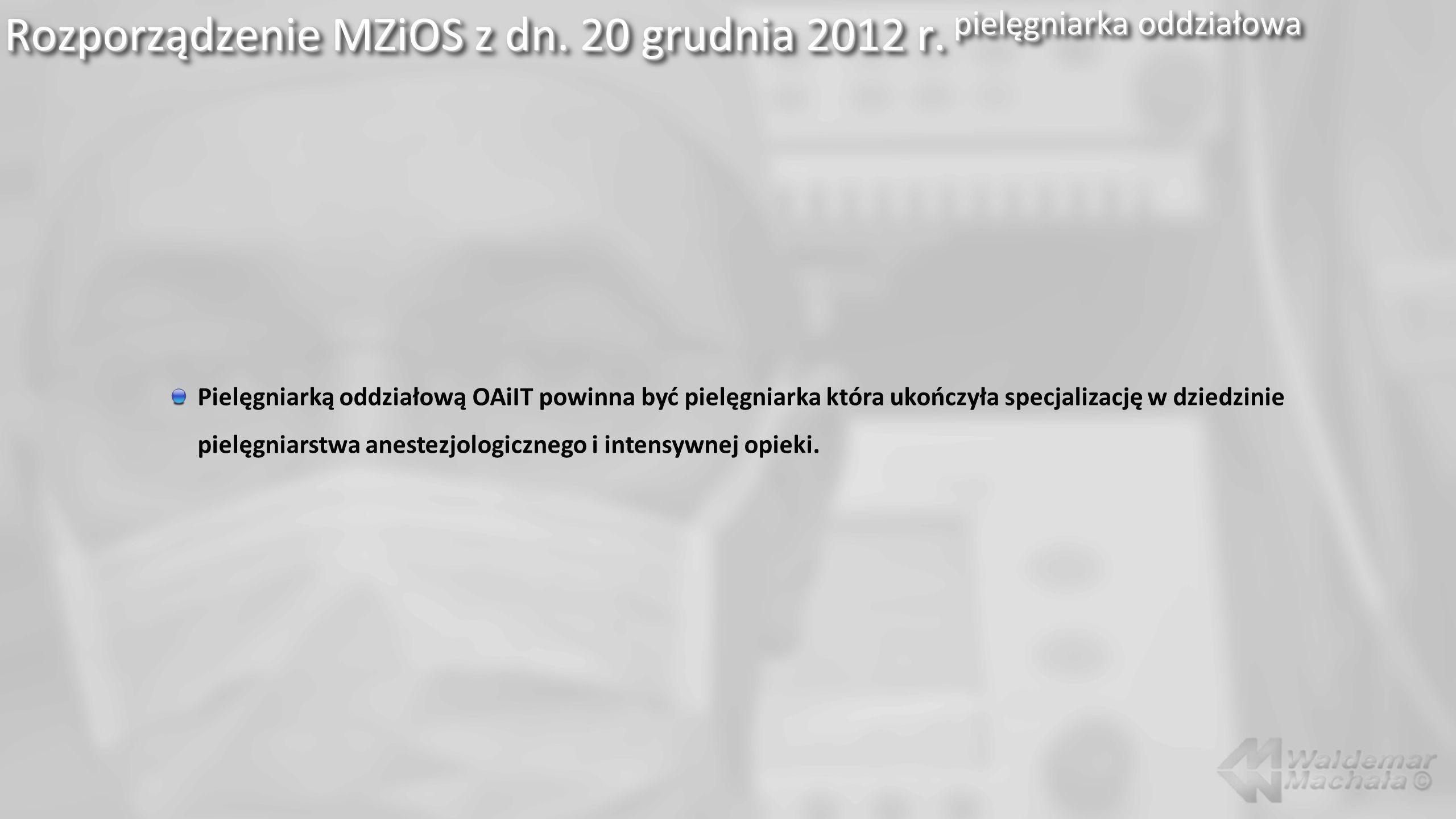 Rozporządzenie MZiOS z dn. 20 grudnia 2012 r. pielęgniarka oddziałowa Pielęgniarką oddziałową OAiIT powinna być pielęgniarka która ukończyła specjaliz