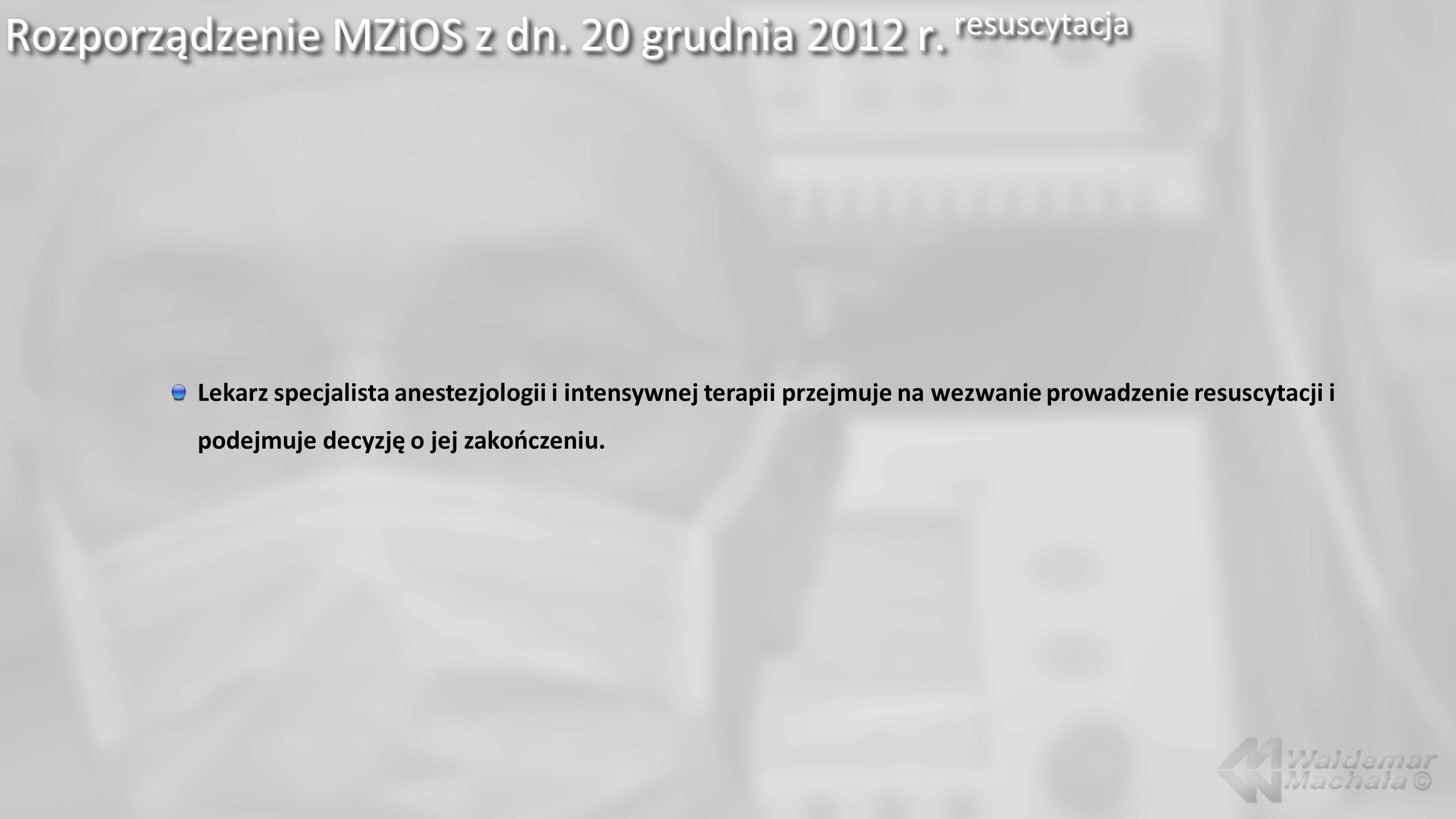 Rozporządzenie MZiOS z dn. 20 grudnia 2012 r. resuscytacja Lekarz specjalista anestezjologii i intensywnej terapii przejmuje na wezwanie prowadzenie r