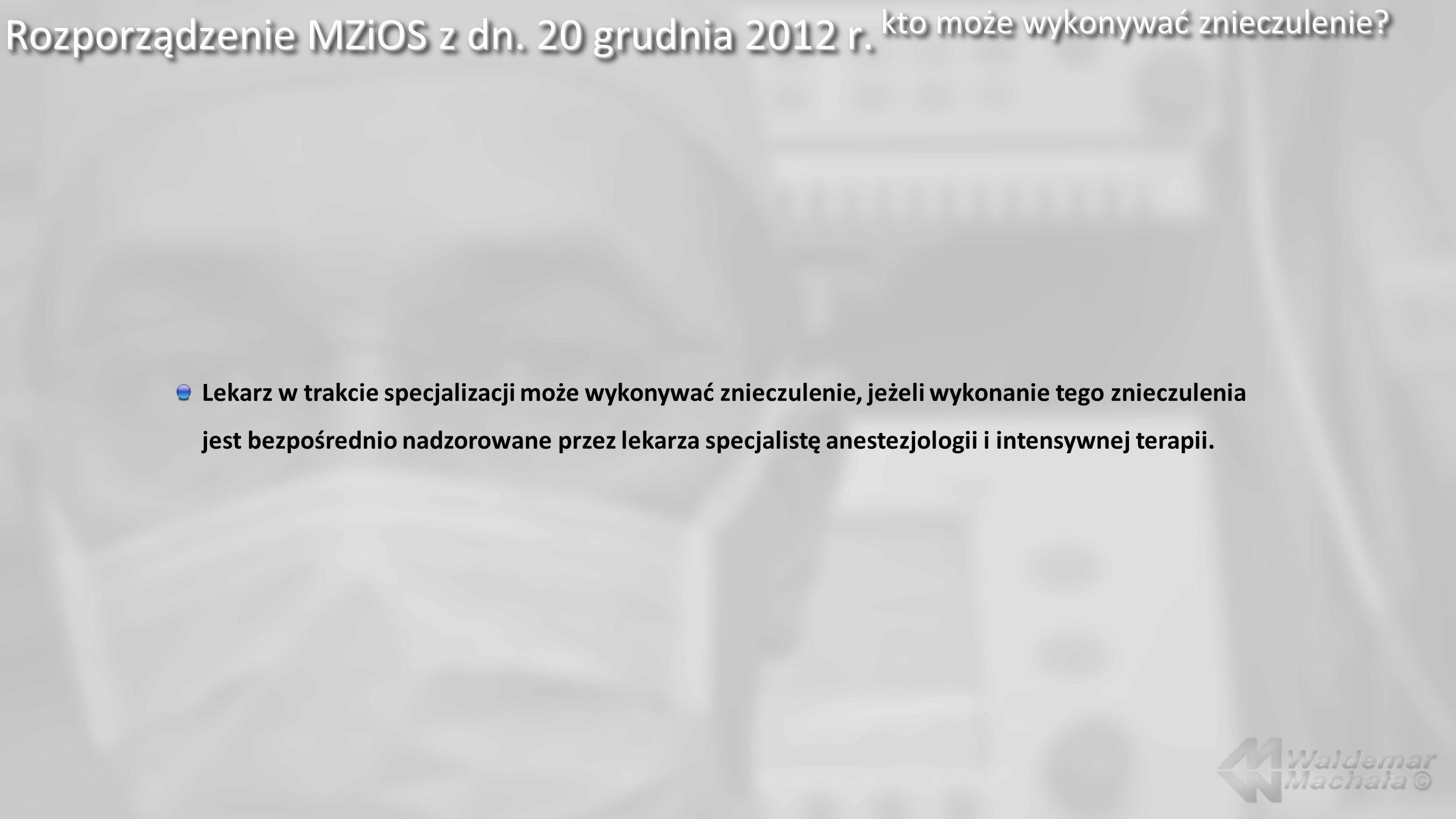 Rozporządzenie MZiOS z dn. 20 grudnia 2012 r. kto może wykonywać znieczulenie? Lekarz w trakcie specjalizacji może wykonywać znieczulenie, jeżeli wyko