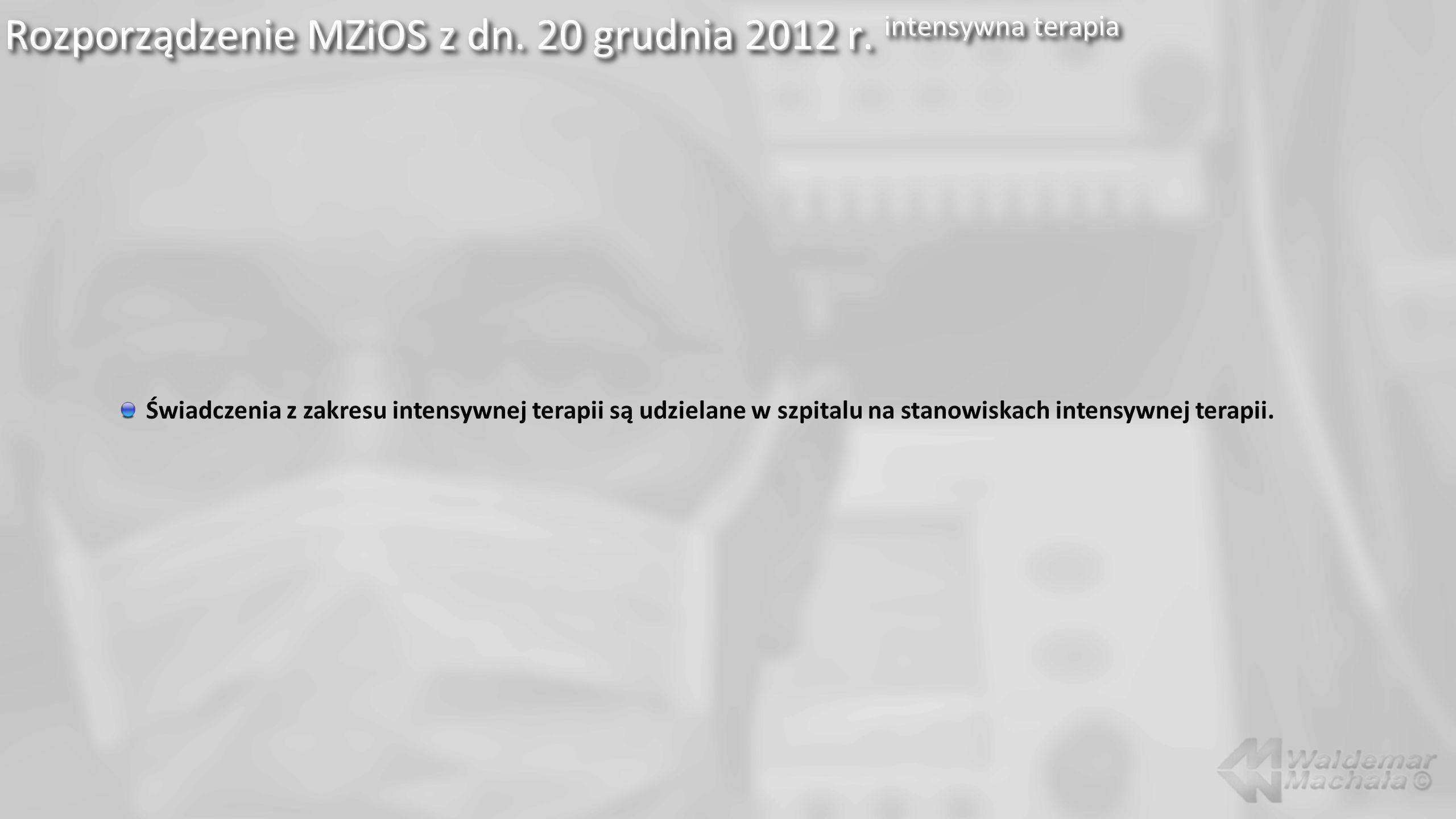 Rozporządzenie MZiOS z dn. 20 grudnia 2012 r. intensywna terapia Świadczenia z zakresu intensywnej terapii są udzielane w szpitalu na stanowiskach int
