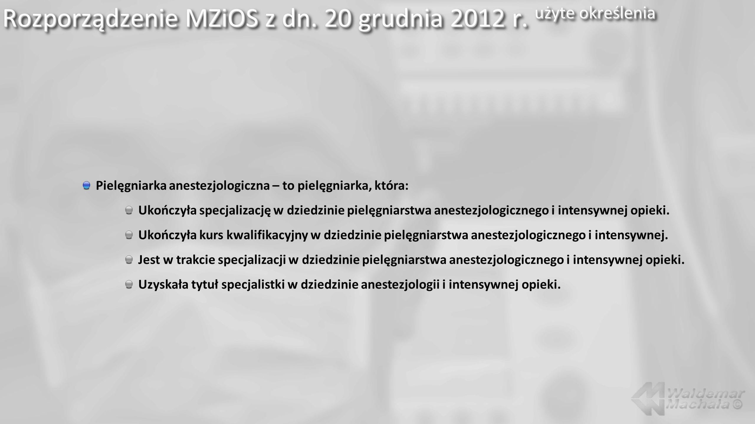 Rozporządzenie MZiOS z dn. 20 grudnia 2012 r. użyte określenia Pielęgniarka anestezjologiczna – to pielęgniarka, która: Ukończyła specjalizację w dzie