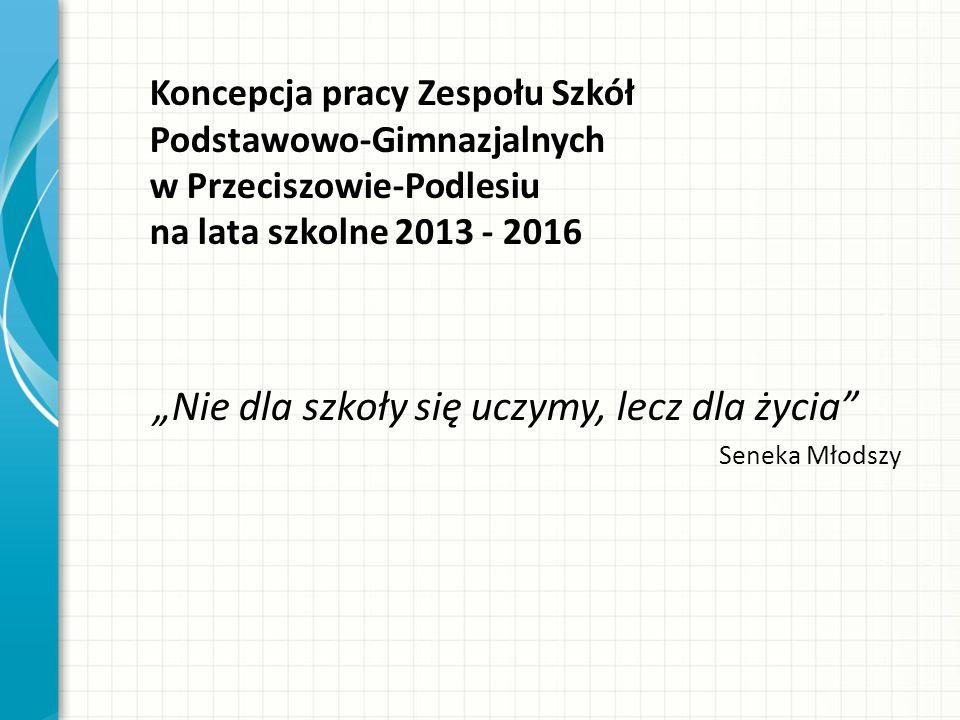 Koncepcja pracy Zespołu Szkół Podstawowo-Gimnazjalnych w Przeciszowie-Podlesiu na lata szkolne 2013 - 2016 Nie dla szkoły się uczymy, lecz dla życia S