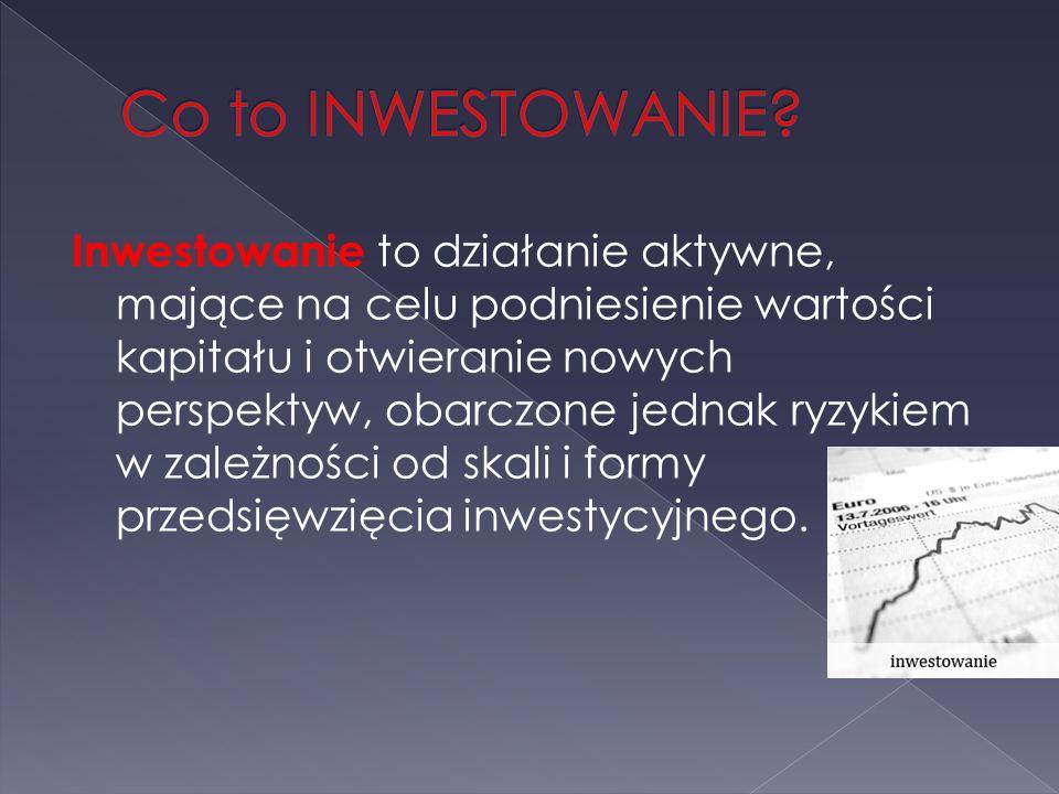 Inwestowanie to działanie aktywne, mające na celu podniesienie wartości kapitału i otwieranie nowych perspektyw, obarczone jednak ryzykiem w zależnośc