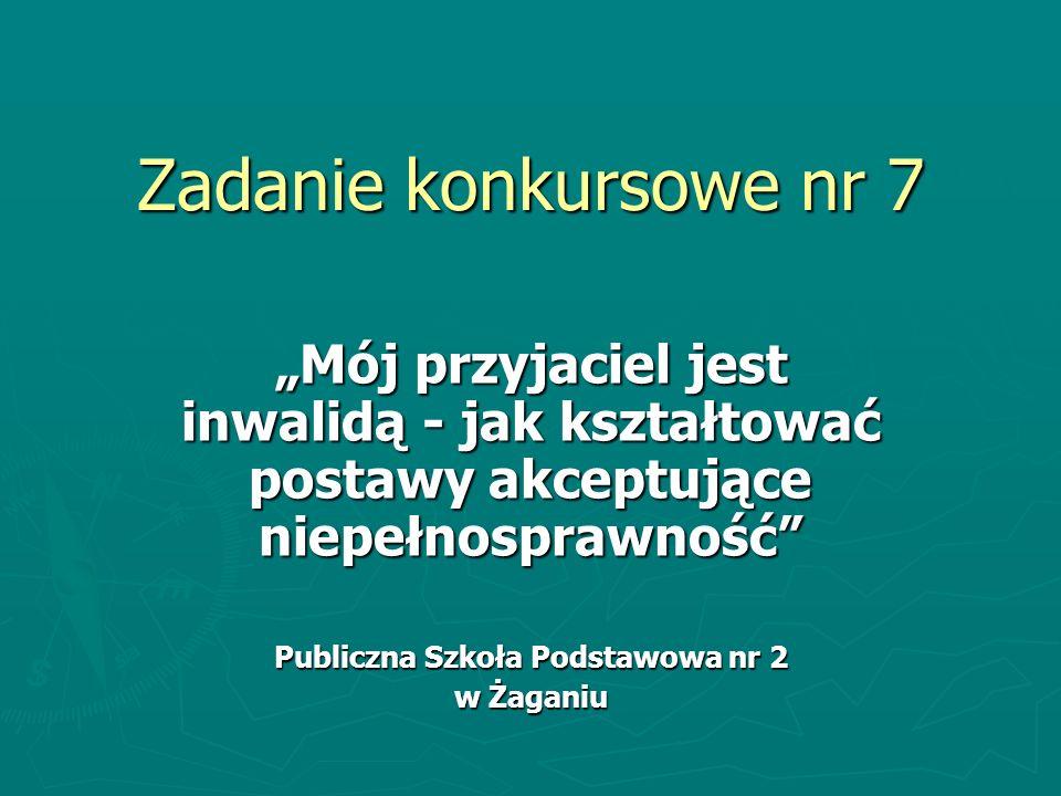Zadanie konkursowe nr 7 Mój przyjaciel jest inwalidą - jak kształtować postawy akceptujące niepełnosprawność Publiczna Szkoła Podstawowa nr 2 w Żaganiu