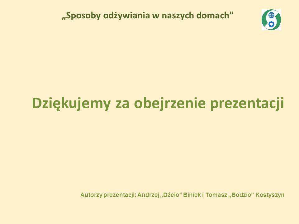 Sposoby odżywiania w naszych domach Autorzy prezentacji: Andrzej Dżeio Biniek i Tomasz Bodzio Kostyszyn Dziękujemy za obejrzenie prezentacji