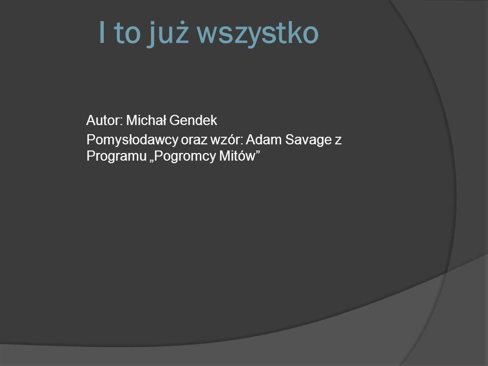I to już wszystko Autor: Michał Gendek Pomysłodawcy oraz wzór: Adam Savage z Programu Pogromcy Mitów