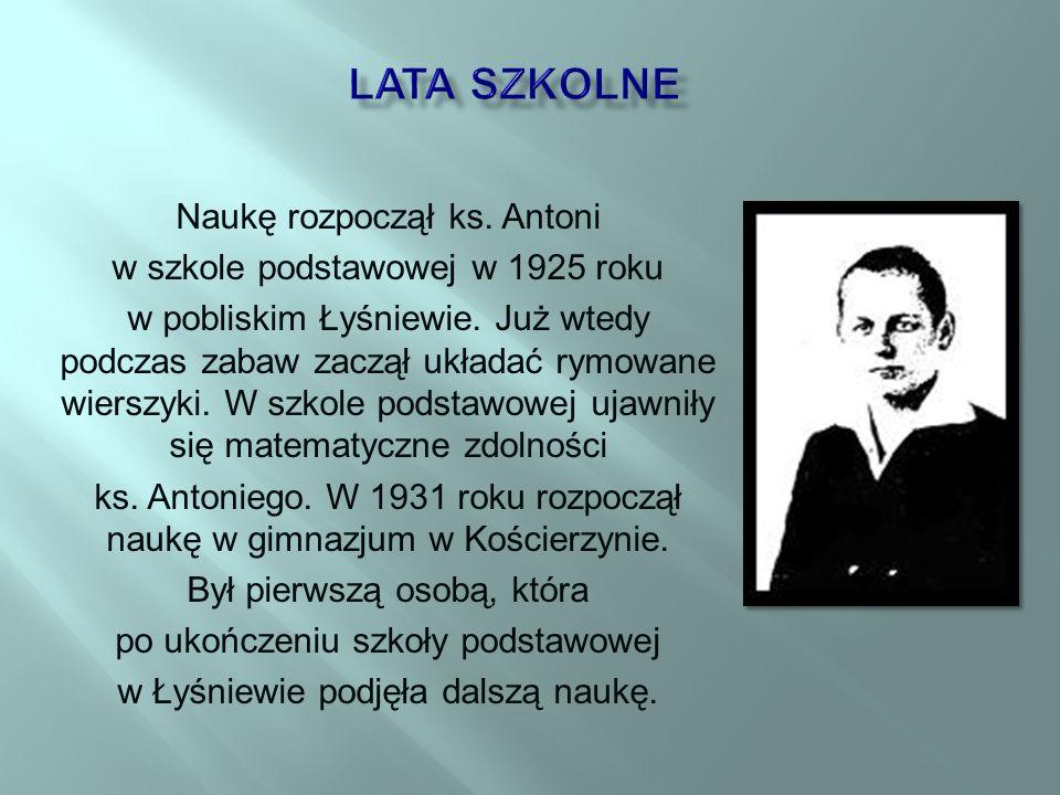 Naukę rozpoczął ks.Antoni w szkole podstawowej w 1925 roku w pobliskim Łyśniewie.