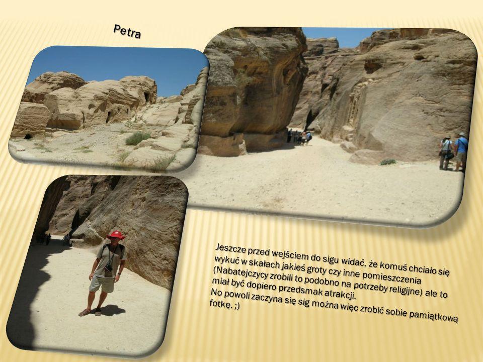 Petra Jeszcze przed wejściem do sigu widać, że komuś chciało się wykuć w skałach jakieś groty czy inne pomieszczenia (Nabatejczycy zrobili to podobno na potrzeby religijne) ale to miał być dopiero przedsmak atrakcji.