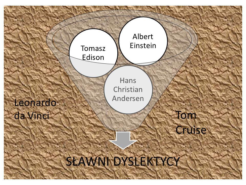 SŁAWNI DYSLEKTYCY Hans Christian Andersen Tomasz Edison Albert Einstein Leonardo da Vinci Tom Cruise