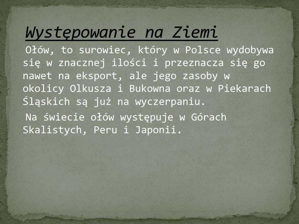 Ołów, to surowiec, który w Polsce wydobywa się w znacznej ilości i przeznacza się go nawet na eksport, ale jego zasoby w okolicy Olkusza i Bukowna ora